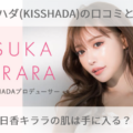 キスハダ(KISSHADA)の口コミと効果!明日香キララの肌は手に入る?!