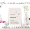 リブルーム(Re:Bloom)NMNサプリの口コミ!効果や体験談をご紹介