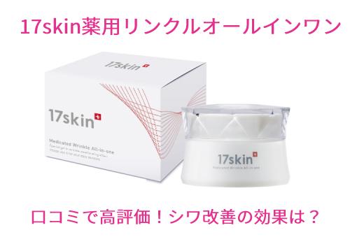 17skin薬用リンクルオールインワンの口コミと効果を徹底検証!